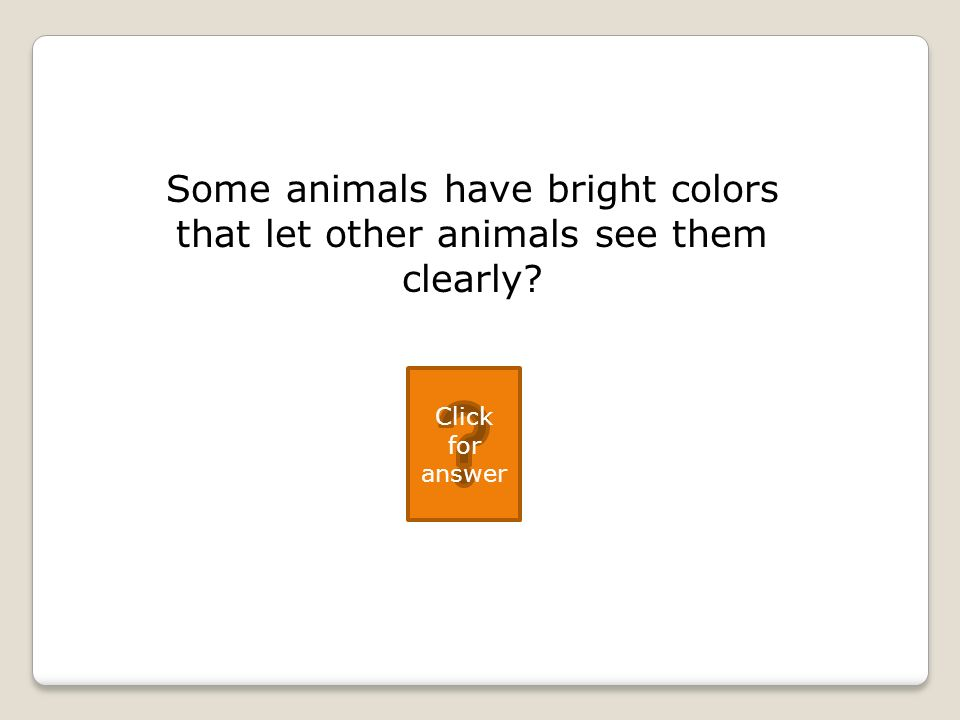 Some animals have bright colors that let other animals see them clearly Click for answer