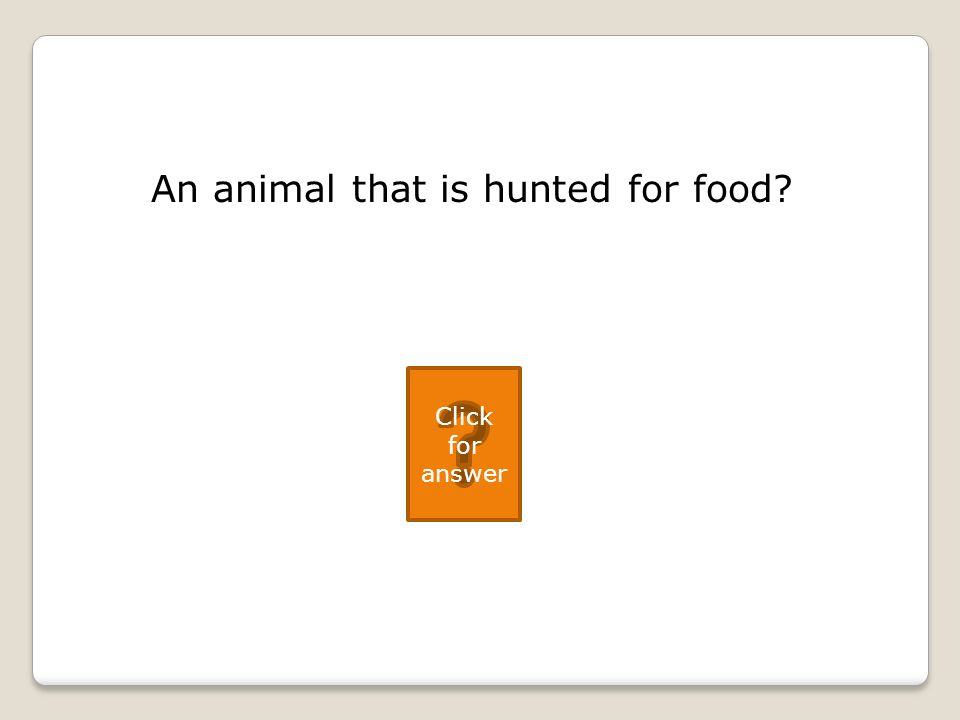 An animal that is hunted for food Click for answer