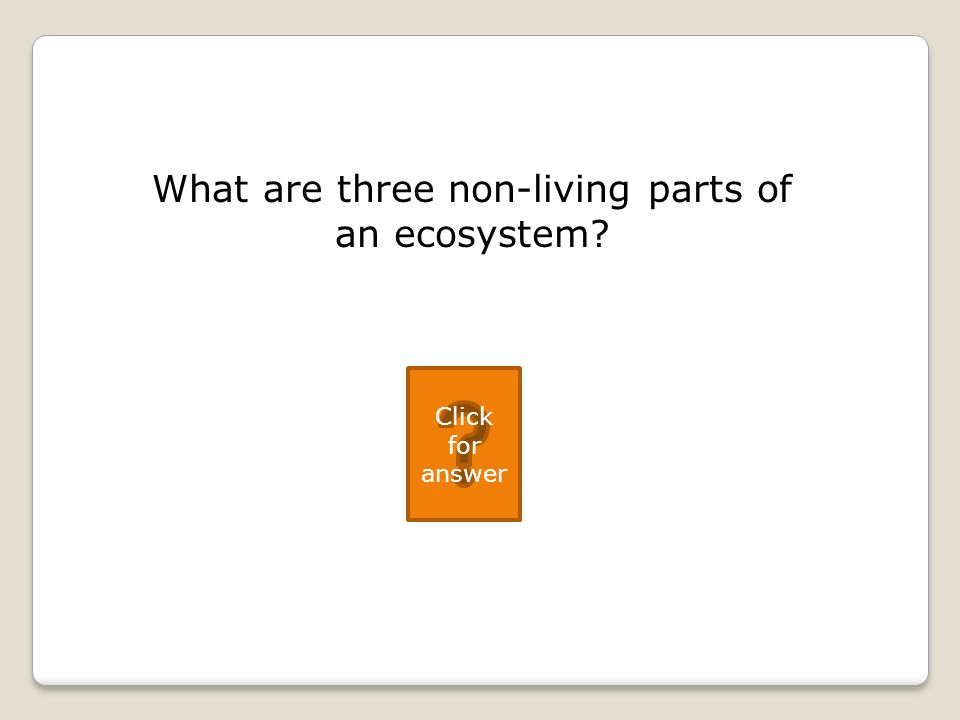 What are three non-living parts of an ecosystem Click for answer