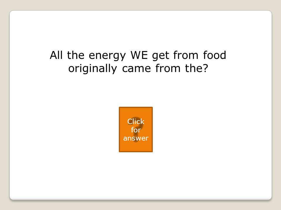 All the energy WE get from food originally came from the Click for answer