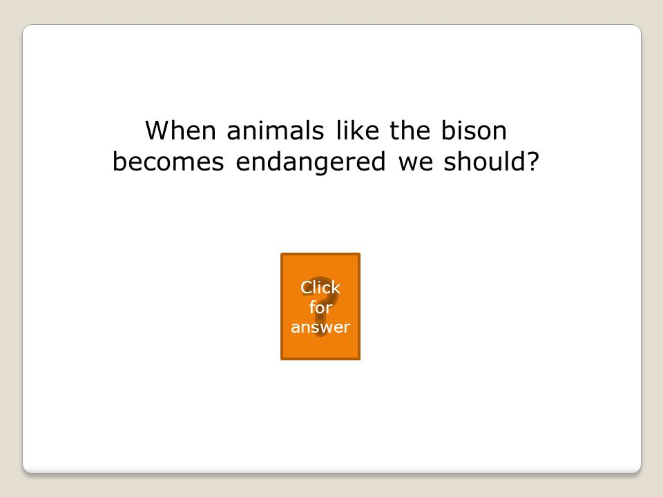 When animals like the bison becomes endangered we should Click for answer
