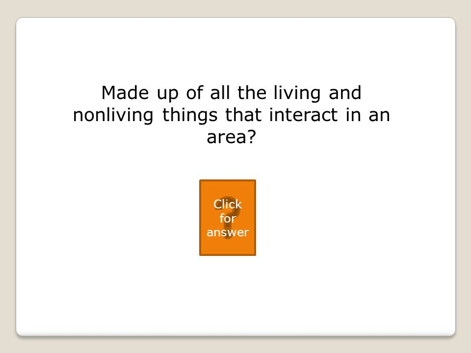 Made up of all the living and nonliving things that interact in an area Click for answer