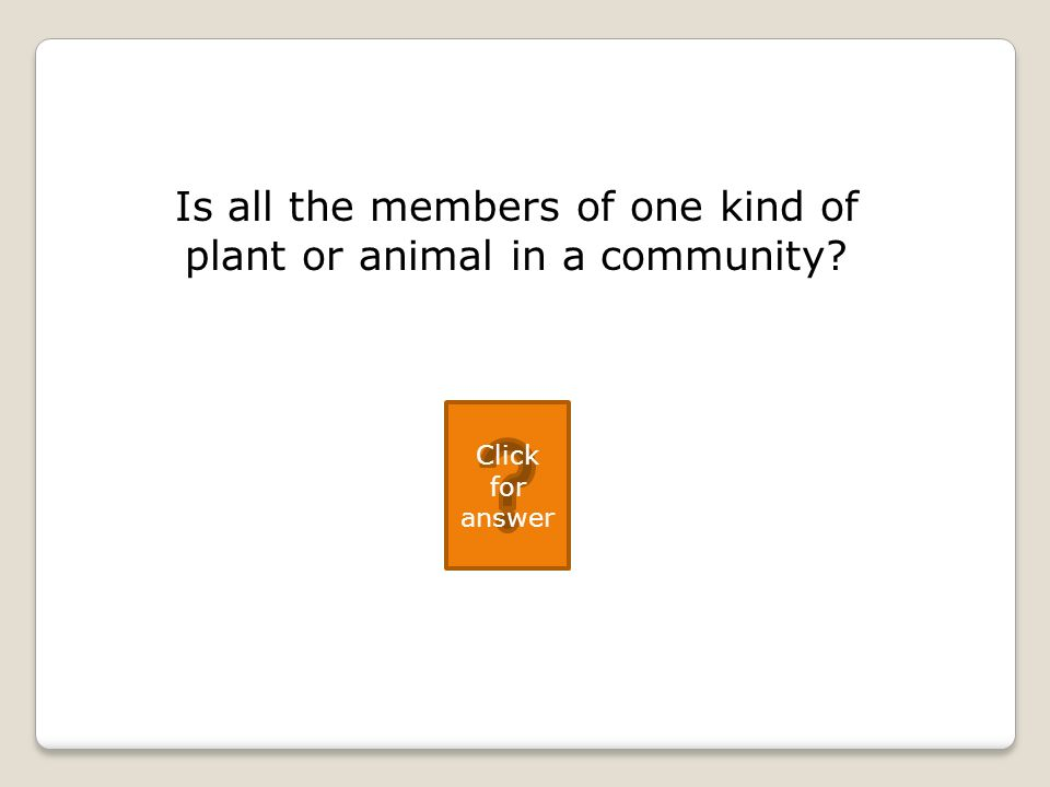 Is all the members of one kind of plant or animal in a community Click for answer