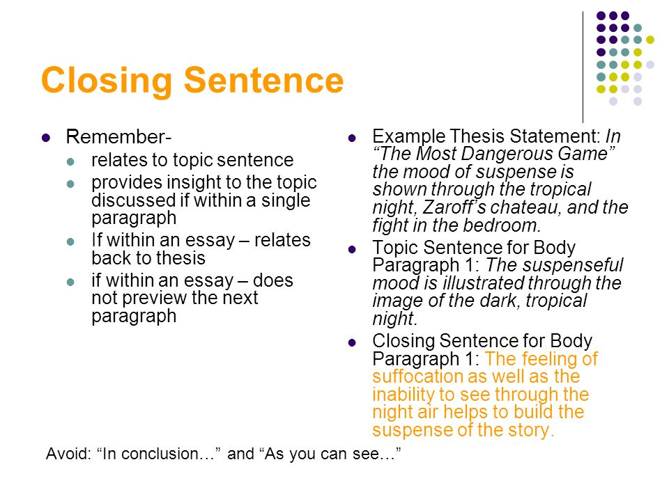 closing paragraphs for essays Closing sentence what is the closing sentence the closing sentence is the last sentence in a paragraph what does it do it restates the main idea of your paragraph.