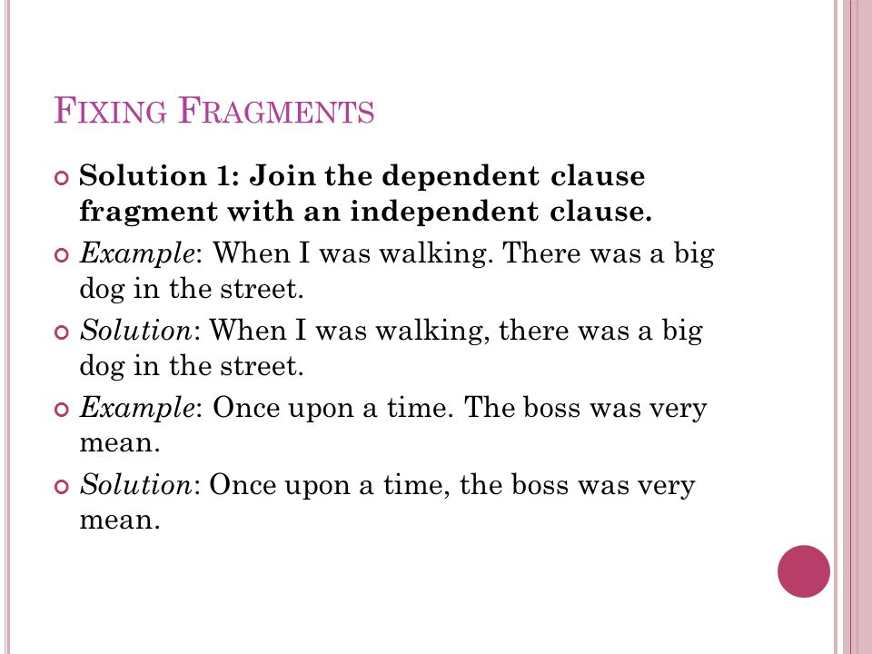 F IXING F RAGMENTS Solution 1: Join the dependent clause fragment with an independent clause