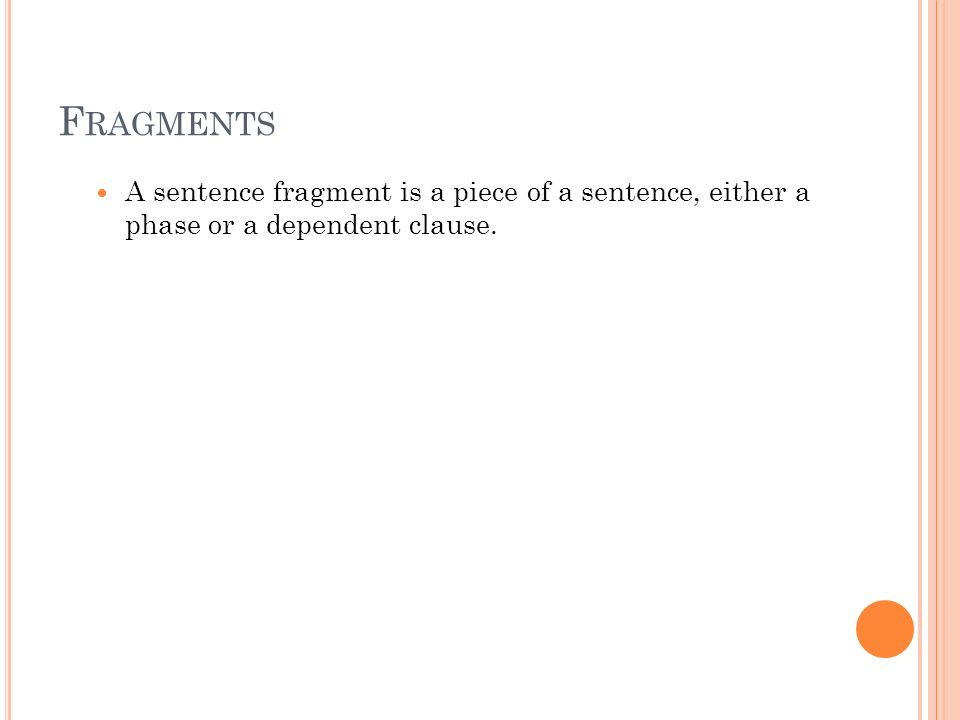 31 F RAGMENTS A sentence fragment is a piece of a sentence, either a phase or a dependent clause.