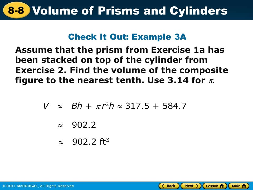 8-8 Volume of Prisms and Cylinders Assume that the prism from Exercise 1a has been stacked on top of the cylinder from Exercise 2.