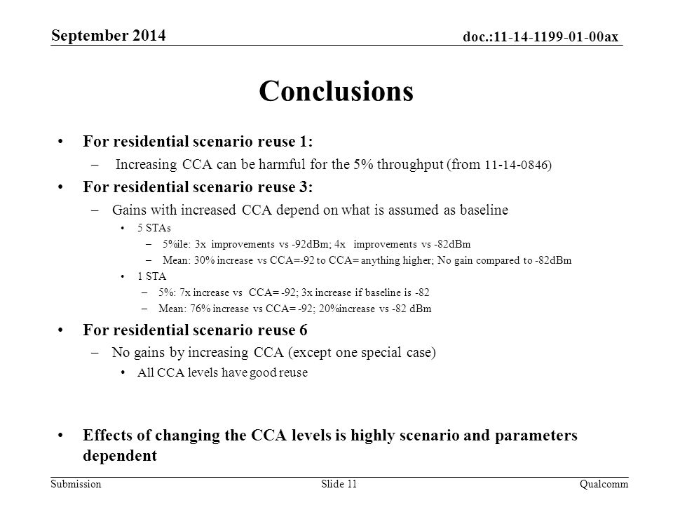 doc.: ax Submission Conclusions For residential scenario reuse 1: – Increasing CCA can be harmful for the 5% throughput (from ) For residential scenario reuse 3: –Gains with increased CCA depend on what is assumed as baseline 5 STAs –5%ile: 3x improvements vs -92dBm; 4x improvements vs -82dBm –Mean: 30% increase vs CCA=-92 to CCA= anything higher; No gain compared to -82dBm 1 STA –5%: 7x increase vs CCA= -92; 3x increase if baseline is -82 –Mean: 76% increase vs CCA= -92; 20%increase vs -82 dBm For residential scenario reuse 6 –No gains by increasing CCA (except one special case) All CCA levels have good reuse Effects of changing the CCA levels is highly scenario and parameters dependent September 2014 QualcommSlide 11