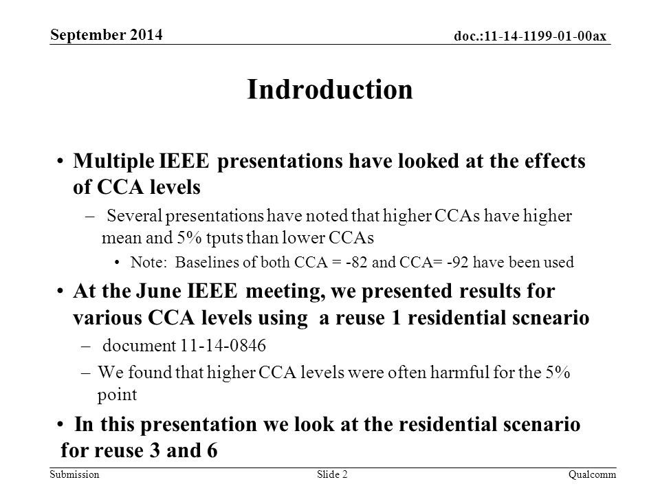 doc.: ax Submission Indroduction Multiple IEEE presentations have looked at the effects of CCA levels – Several presentations have noted that higher CCAs have higher mean and 5% tputs than lower CCAs Note: Baselines of both CCA = -82 and CCA= -92 have been used At the June IEEE meeting, we presented results for various CCA levels using a reuse 1 residential scneario – document –We found that higher CCA levels were often harmful for the 5% point In this presentation we look at the residential scenario for reuse 3 and 6 September 2014 QualcommSlide 2