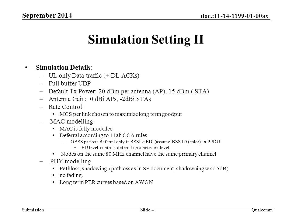 doc.: ax Submission Simulation Setting II September 2014 QualcommSlide 4 Simulation Details: –UL only Data traffic (+ DL ACKs) –Full buffer UDP –Default Tx Power: 20 dBm per antenna (AP), 15 dBm ( STA) –Antenna Gain: 0 dBi APs, -2dBi STAs –Rate Control: MCS per link chosen to maximize long term goodput – MAC modelling MAC is fully modelled Deferral according to 11ah CCA rules –OBSS packets deferral only if RSSI > ED (assume BSS ID (color) in PPDU ED level controls deferral on a network level Nodes on the same 80 MHz channel have the same primary channel – PHY modelling Pathloss, shadowing, (pathloss as in SS document, shadowning w sd 5dB) no fading.