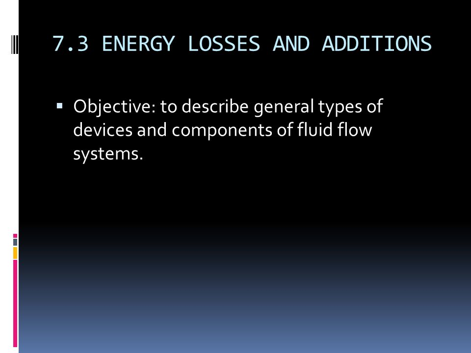 7.3 ENERGY LOSSES AND ADDITIONS  Objective: to describe general types of devices and components of fluid flow systems.