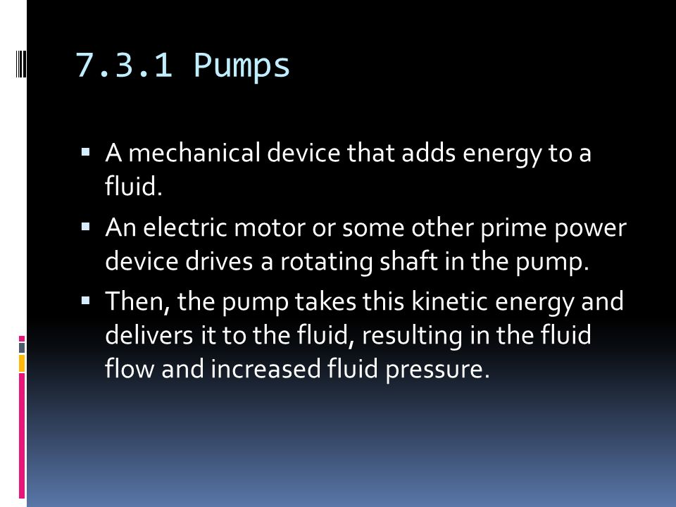 7.3.1 Pumps  A mechanical device that adds energy to a fluid.