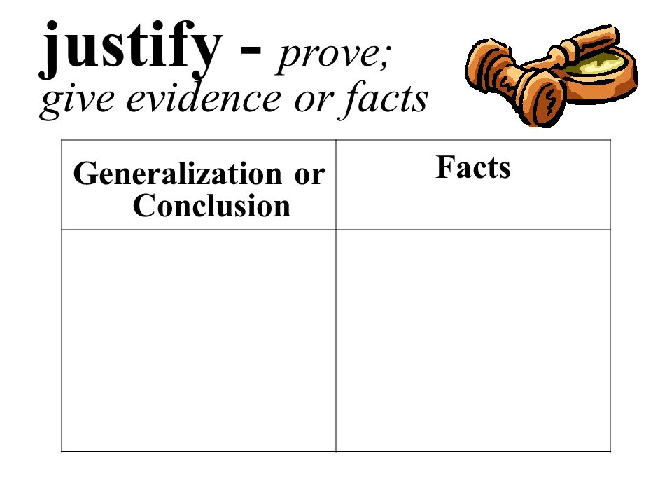 justify - prove; give evidence or facts Generalization or Conclusion Facts