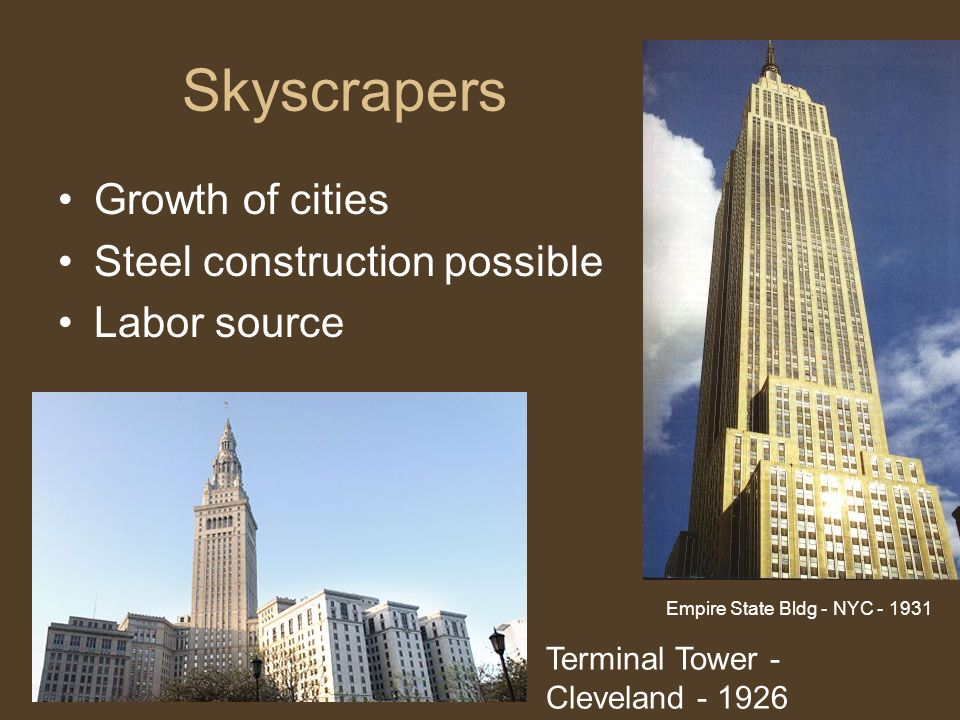 Skyscrapers Growth of cities Steel construction possible Labor source Terminal Tower - Cleveland - 1926 Empire State Bldg - NYC - 1931