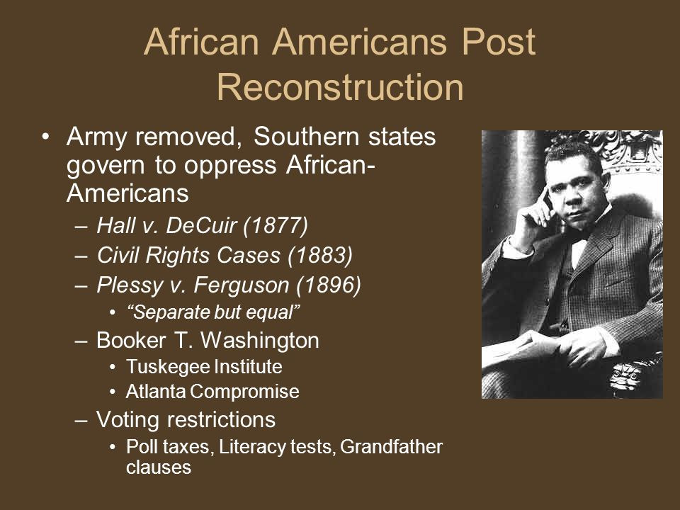 African Americans Post Reconstruction Army removed, Southern states govern to oppress African- Americans –Hall v.