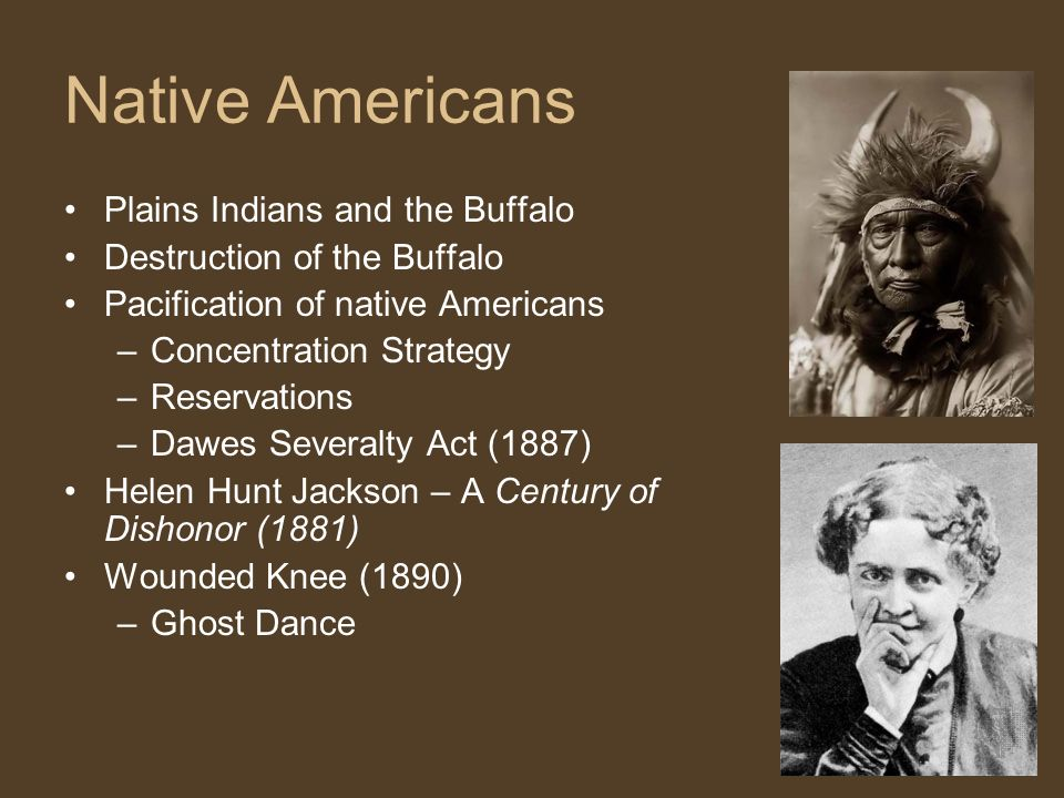 Native Americans Plains Indians and the Buffalo Destruction of the Buffalo Pacification of native Americans –Concentration Strategy –Reservations –Dawes Severalty Act (1887) Helen Hunt Jackson – A Century of Dishonor (1881) Wounded Knee (1890) –Ghost Dance