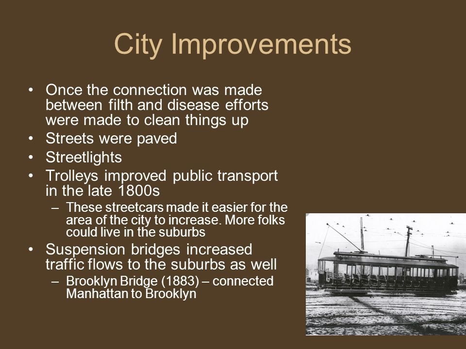City Improvements Once the connection was made between filth and disease efforts were made to clean things up Streets were paved Streetlights Trolleys improved public transport in the late 1800s –These streetcars made it easier for the area of the city to increase.