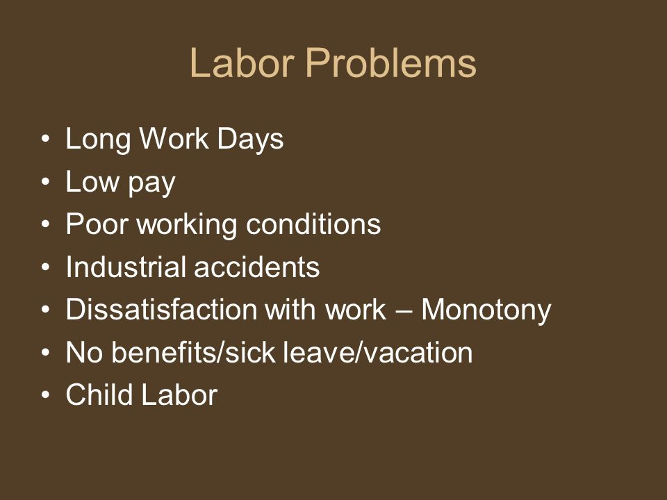 Labor Problems Long Work Days Low pay Poor working conditions Industrial accidents Dissatisfaction with work – Monotony No benefits/sick leave/vacation Child Labor