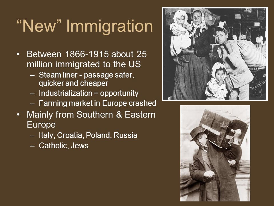 New Immigration Between 1866-1915 about 25 million immigrated to the US –Steam liner - passage safer, quicker and cheaper –Industrialization = opportunity –Farming market in Europe crashed Mainly from Southern & Eastern Europe –Italy, Croatia, Poland, Russia –Catholic, Jews