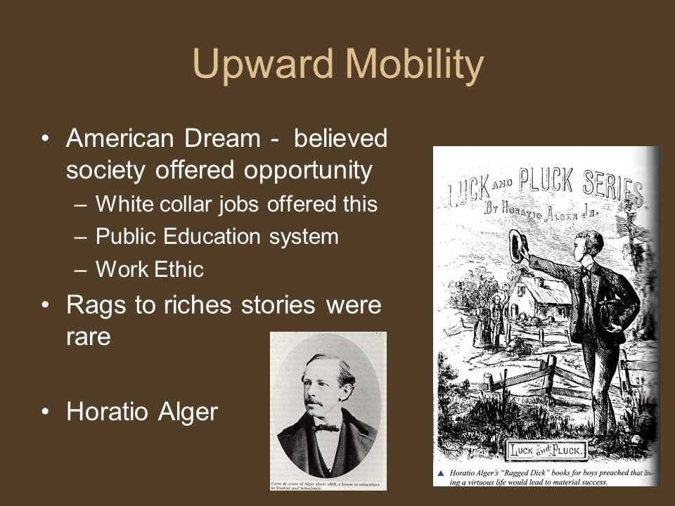 Upward Mobility American Dream - believed society offered opportunity –White collar jobs offered this –Public Education system –Work Ethic Rags to riches stories were rare Horatio Alger