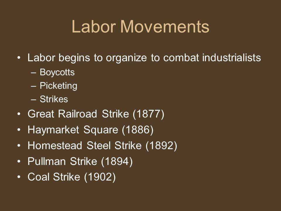 Labor Movements Labor begins to organize to combat industrialists –Boycotts –Picketing –Strikes Great Railroad Strike (1877) Haymarket Square (1886) Homestead Steel Strike (1892) Pullman Strike (1894) Coal Strike (1902)