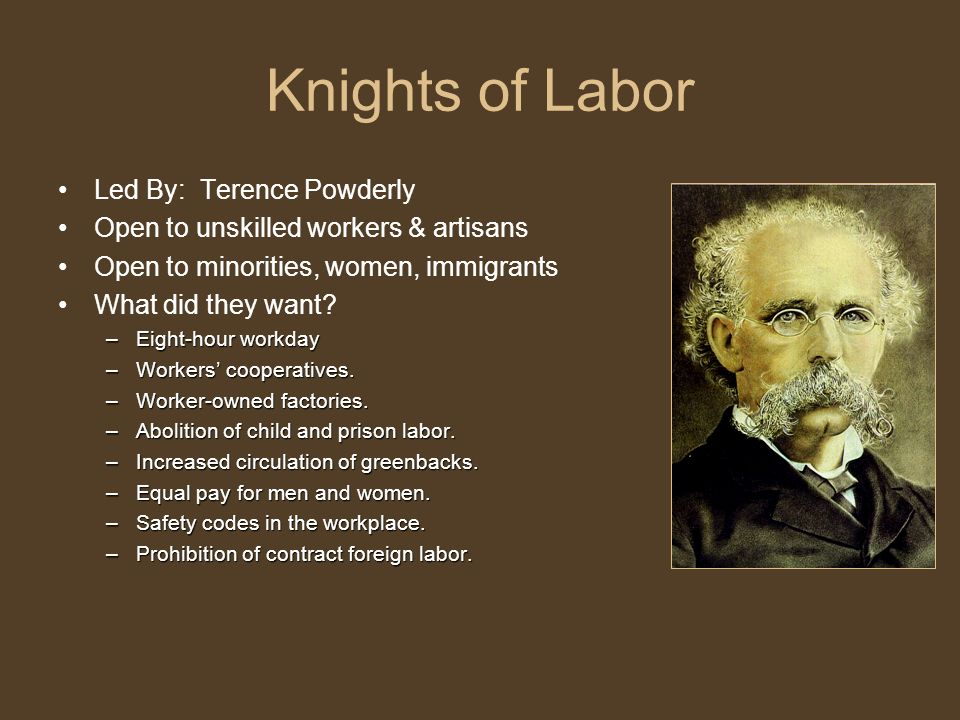Knights of Labor Led By: Terence Powderly Open to unskilled workers & artisans Open to minorities, women, immigrants What did they want.