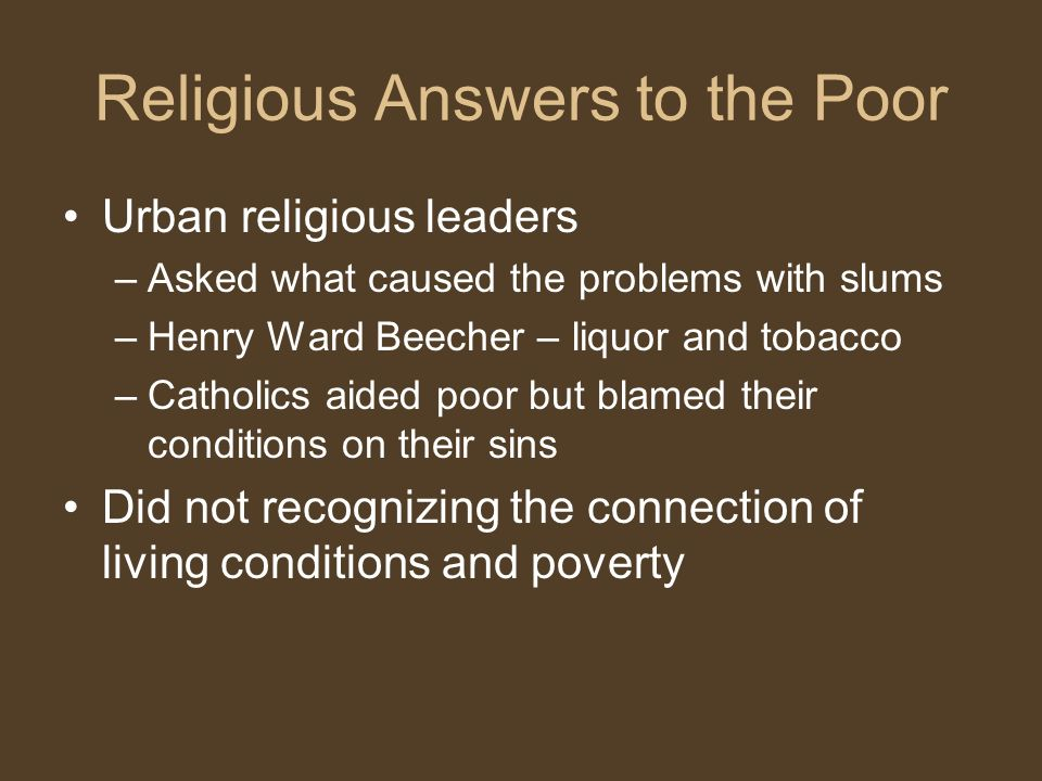 Religious Answers to the Poor Urban religious leaders –Asked what caused the problems with slums –Henry Ward Beecher – liquor and tobacco –Catholics aided poor but blamed their conditions on their sins Did not recognizing the connection of living conditions and poverty