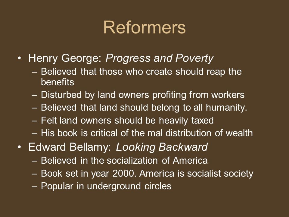 Reformers Henry George: Progress and Poverty –Believed that those who create should reap the benefits –Disturbed by land owners profiting from workers –Believed that land should belong to all humanity.