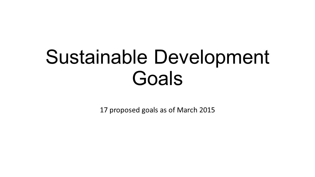 Sustainable Development Goals 17 proposed goals as of March 2015
