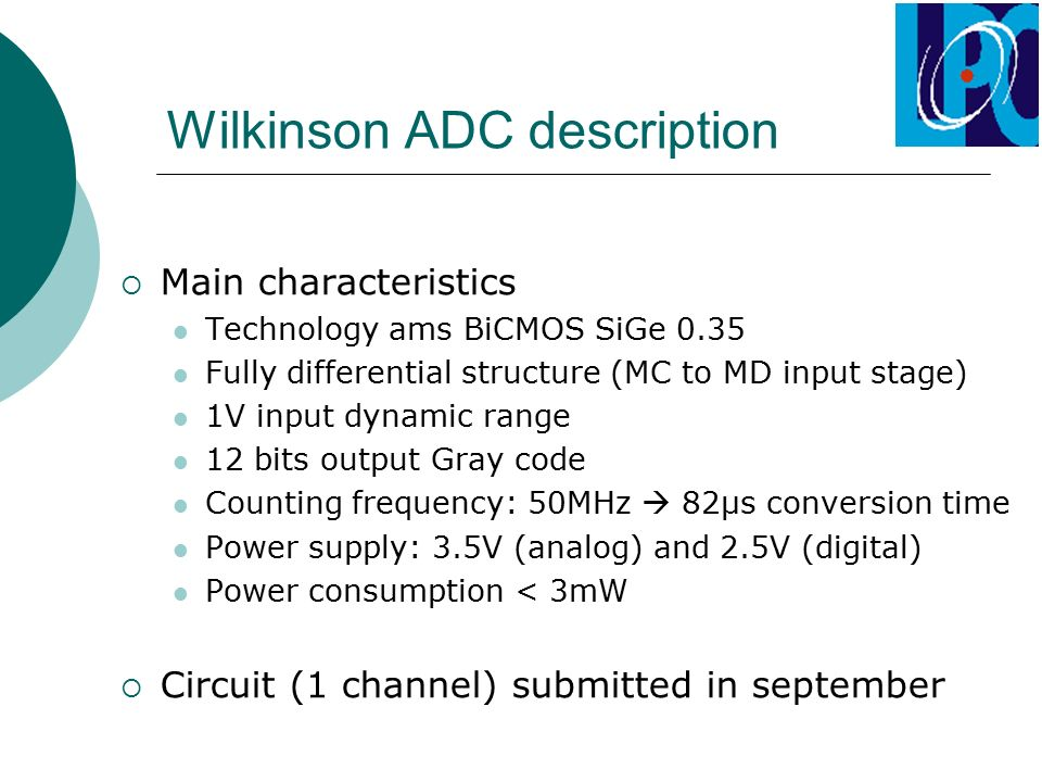 Wilkinson ADC description  Main characteristics Technology ams BiCMOS SiGe 0.35 Fully differential structure (MC to MD input stage) 1V input dynamic range 12 bits output Gray code Counting frequency: 50MHz  82µs conversion time Power supply: 3.5V (analog) and 2.5V (digital) Power consumption < 3mW  Circuit (1 channel) submitted in september