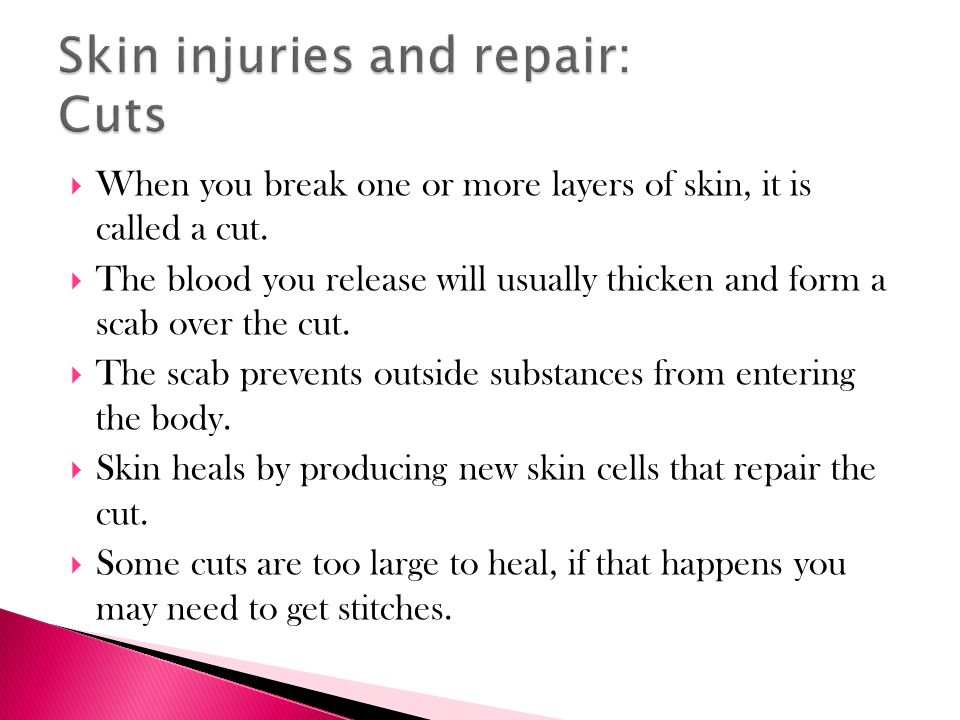  When you break one or more layers of skin, it is called a cut.