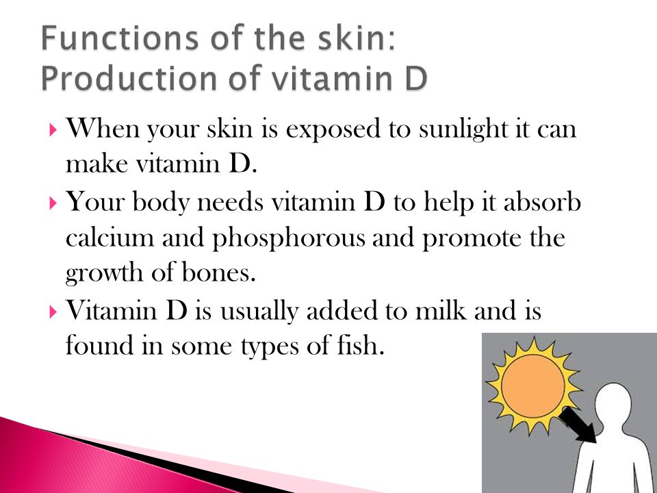  When your skin is exposed to sunlight it can make vitamin D.