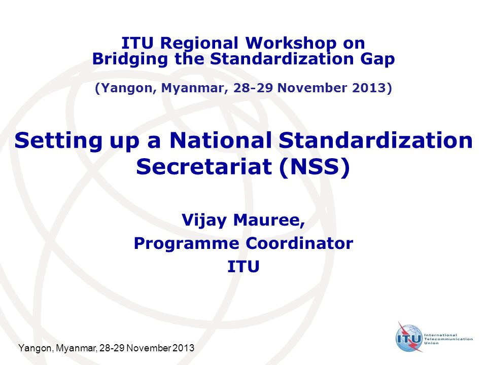 Yangon, Myanmar, November 2013 Setting up a National Standardization Secretariat (NSS) Vijay Mauree, Programme Coordinator ITU ITU Regional Workshop on Bridging the Standardization Gap (Yangon, Myanmar, November 2013)