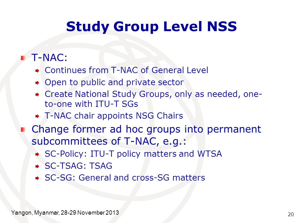 Study Group Level NSS T-NAC: Continues from T-NAC of General Level Open to public and private sector Create National Study Groups, only as needed, one- to-one with ITU-T SGs T-NAC chair appoints NSG Chairs Change former ad hoc groups into permanent subcommittees of T-NAC, e.g.: SC-Policy: ITU-T policy matters and WTSA SC-TSAG: TSAG SC-SG: General and cross-SG matters 20 Yangon, Myanmar, November 2013