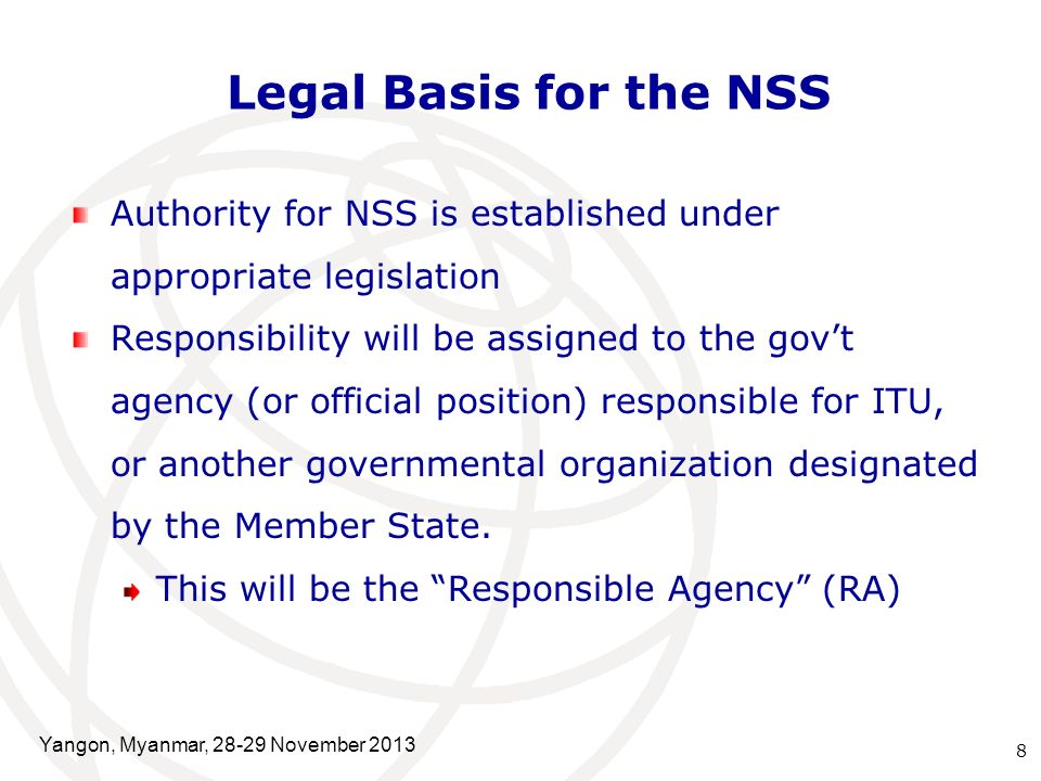 Legal Basis for the NSS Authority for NSS is established under appropriate legislation Responsibility will be assigned to the gov't agency (or official position) responsible for ITU, or another governmental organization designated by the Member State.