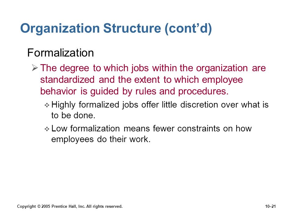 Copyright © 2005 Prentice Hall, Inc. All rights reserved.10–21 Organization Structure (cont'd) Formalization  The degree to which jobs within the org