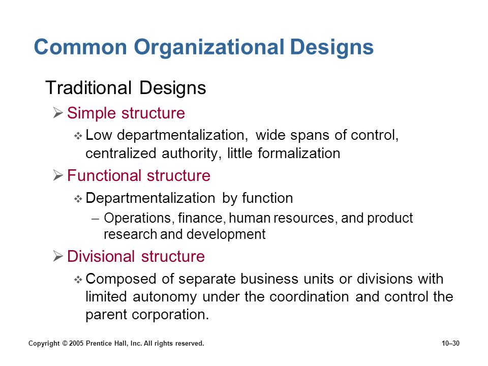 Copyright © 2005 Prentice Hall, Inc. All rights reserved.10–30 Common Organizational Designs Traditional Designs  Simple structure  Low departmental