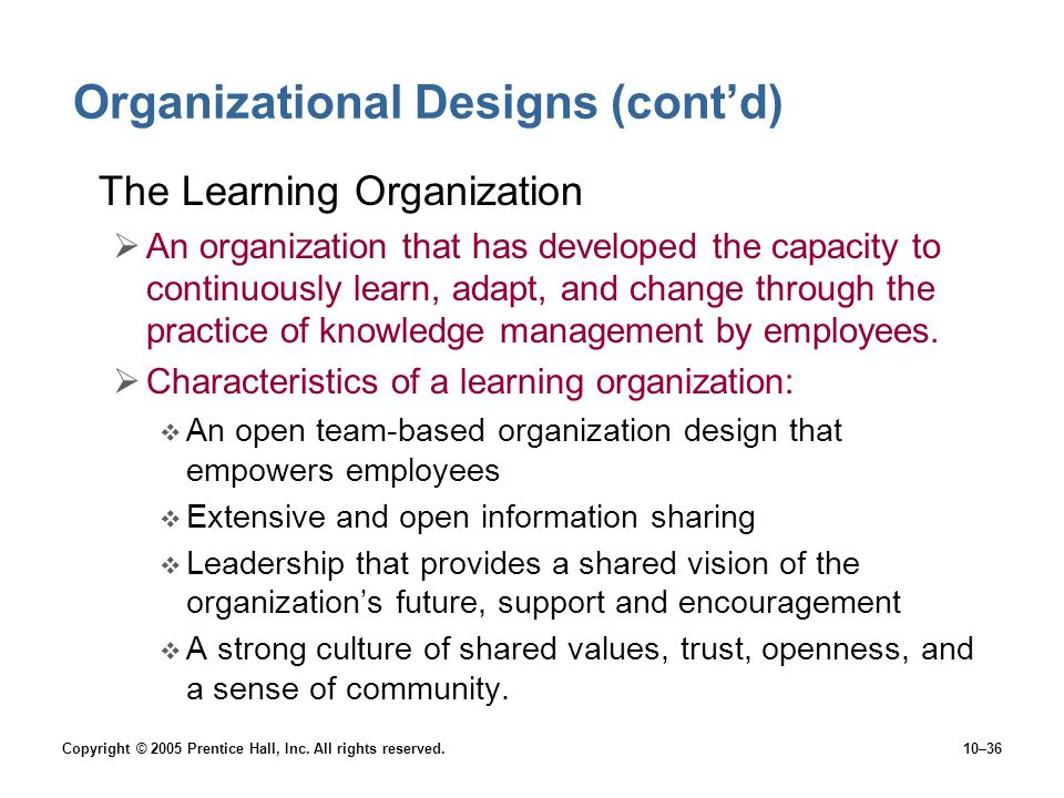 Copyright © 2005 Prentice Hall, Inc. All rights reserved.10–36 Organizational Designs (cont'd) The Learning Organization  An organization that has de