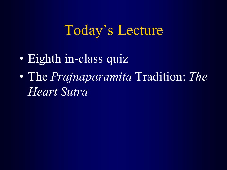 Today's Lecture Eighth in-class quiz The Prajnaparamita Tradition: The Heart Sutra