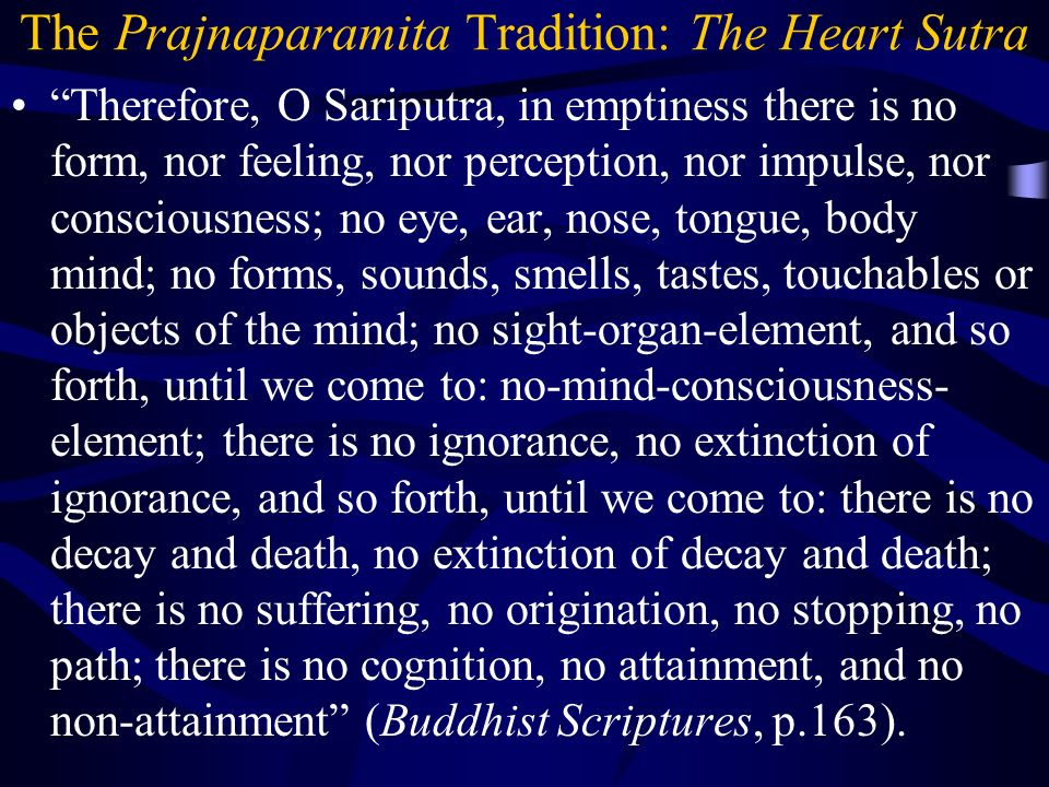 The Prajnaparamita Tradition: The Heart Sutra Therefore, O Sariputra, in emptiness there is no form, nor feeling, nor perception, nor impulse, nor consciousness; no eye, ear, nose, tongue, body mind; no forms, sounds, smells, tastes, touchables or objects of the mind; no sight-organ-element, and so forth, until we come to: no-mind-consciousness- element; there is no ignorance, no extinction of ignorance, and so forth, until we come to: there is no decay and death, no extinction of decay and death; there is no suffering, no origination, no stopping, no path; there is no cognition, no attainment, and no non-attainment (Buddhist Scriptures, p.163).