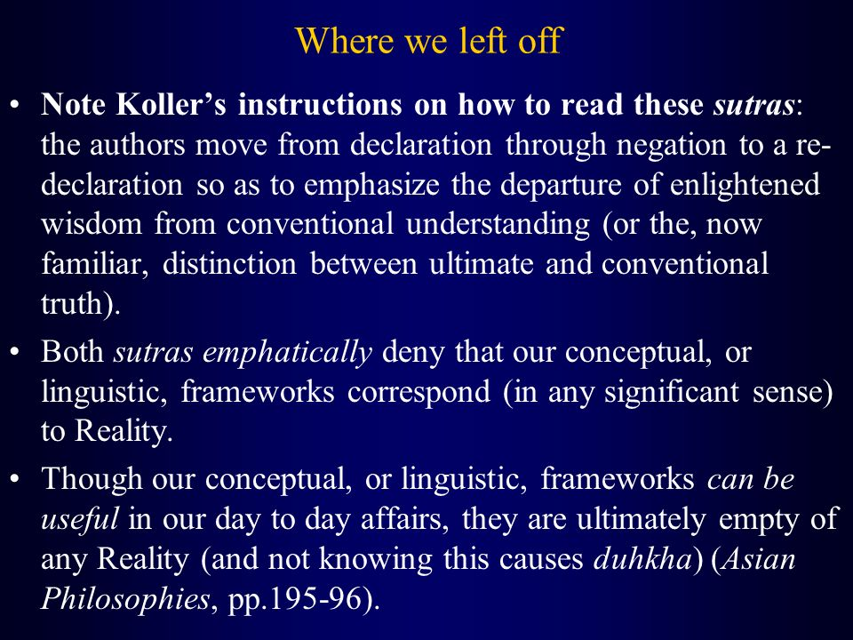Where we left off Note Koller's instructions on how to read these sutras: the authors move from declaration through negation to a re- declaration so as to emphasize the departure of enlightened wisdom from conventional understanding (or the, now familiar, distinction between ultimate and conventional truth).