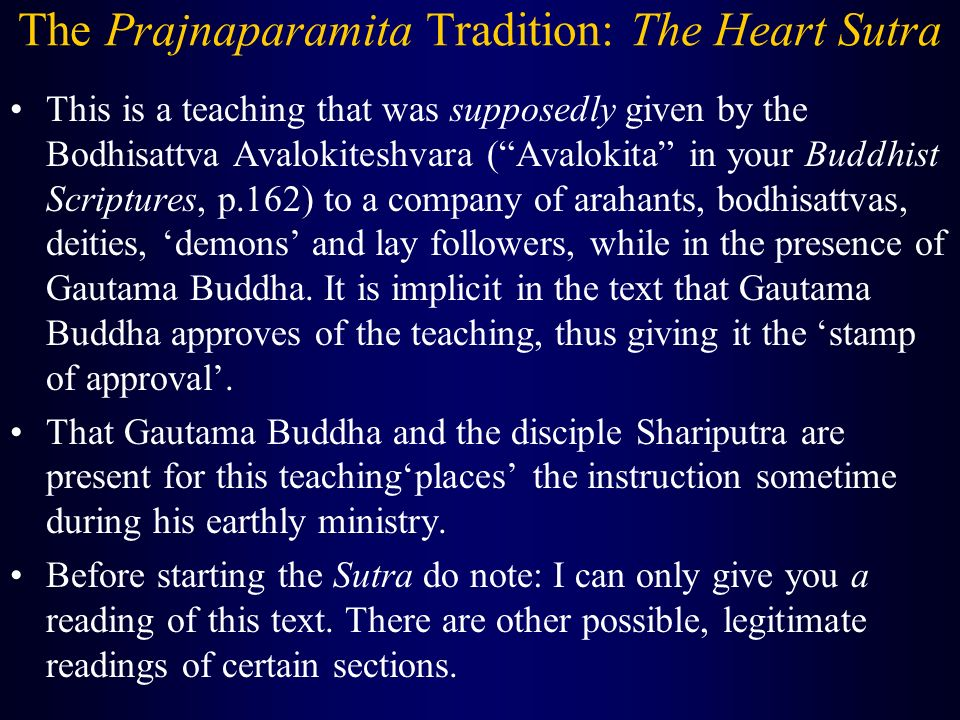 The Prajnaparamita Tradition: The Heart Sutra This is a teaching that was supposedly given by the Bodhisattva Avalokiteshvara ( Avalokita in your Buddhist Scriptures, p.162) to a company of arahants, bodhisattvas, deities, 'demons' and lay followers, while in the presence of Gautama Buddha.