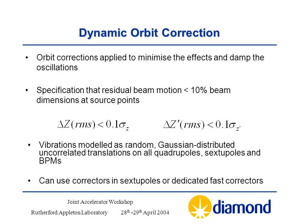 Dynamic Orbit Correction Orbit corrections applied to minimise the effects and damp the oscillations Specification that residual beam motion < 10% beam dimensions at source points Vibrations modelled as random, Gaussian-distributed uncorrelated translations on all quadrupoles, sextupoles and BPMs Can use correctors in sextupoles or dedicated fast correctors Joint Accelerator Workshop Rutherford Appleton Laboratory28 th -29 th April 2004