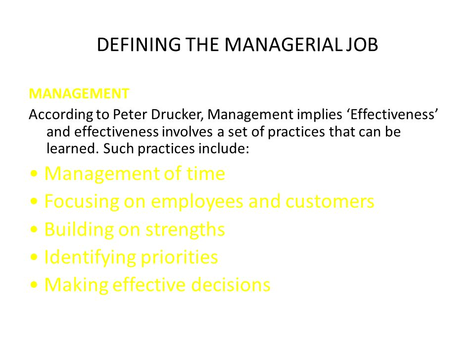 DEFINING THE MANAGERIAL JOB MANAGEMENT According to Peter Drucker, Management implies 'Effectiveness' and effectiveness involves a set of practices that can be learned.