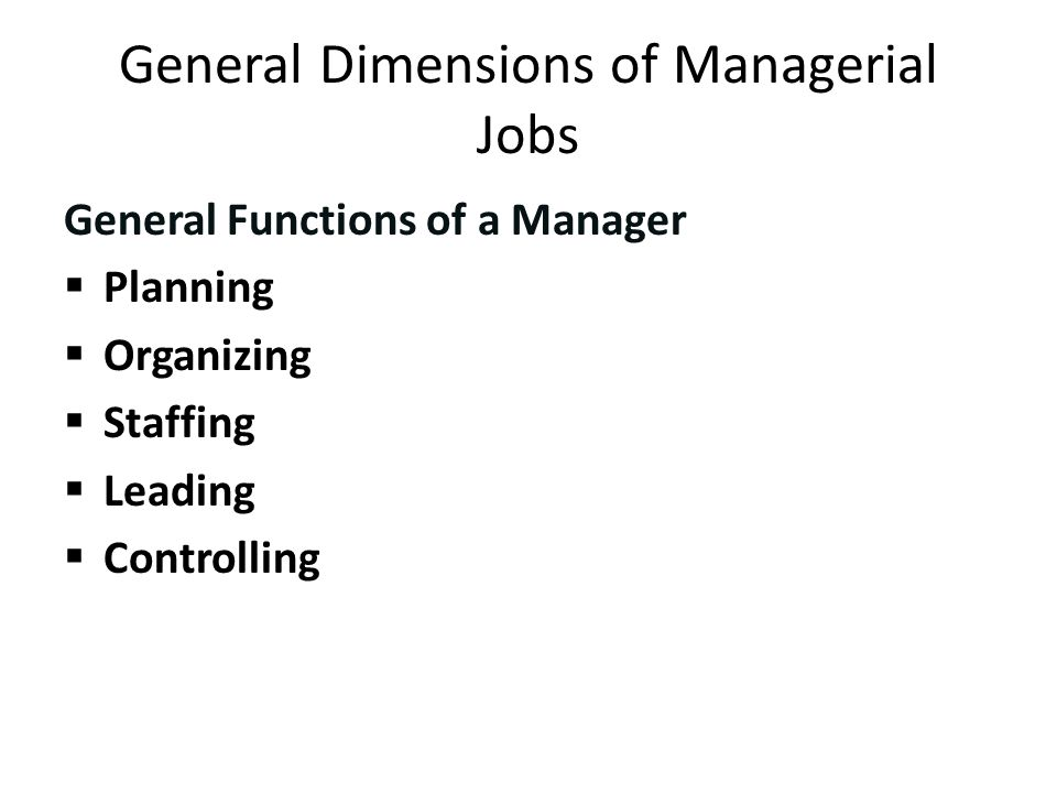 General Dimensions of Managerial Jobs General Functions of a Manager  Planning  Organizing  Staffing  Leading  Controlling