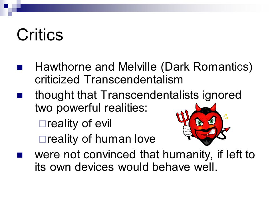 Critics Hawthorne and Melville (Dark Romantics) criticized Transcendentalism thought that Transcendentalists ignored two powerful realities:  reality of evil  reality of human love were not convinced that humanity, if left to its own devices would behave well.