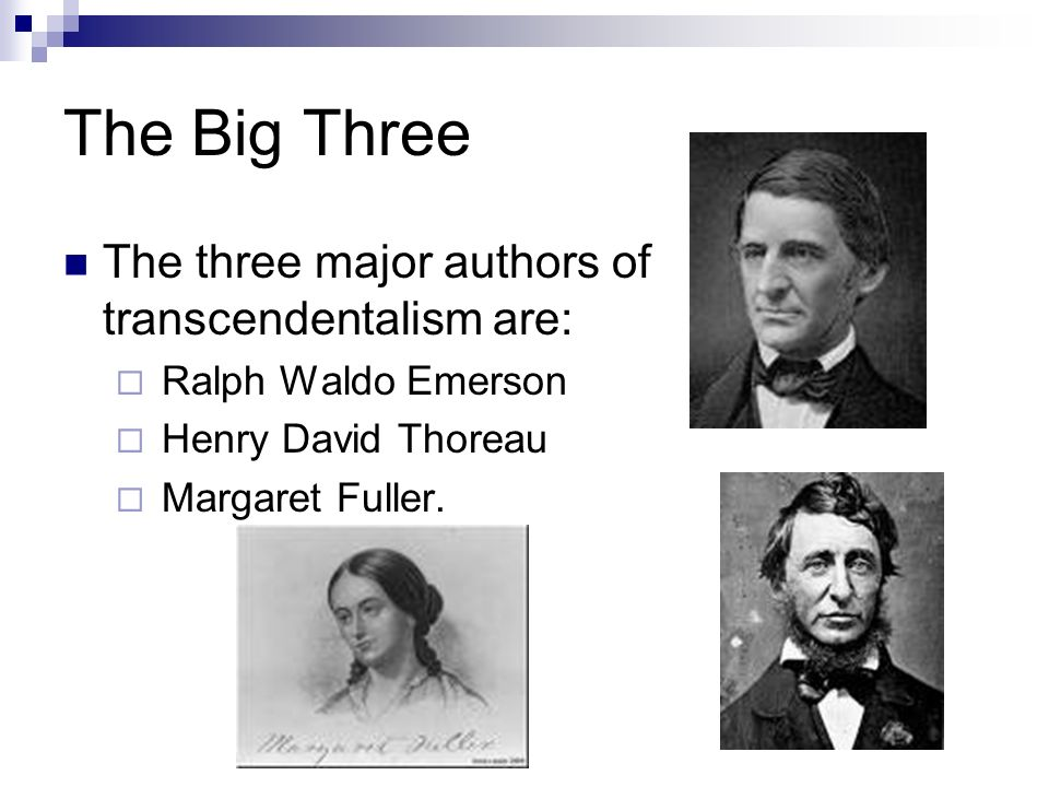 The Big Three The three major authors of transcendentalism are:  Ralph Waldo Emerson  Henry David Thoreau  Margaret Fuller.