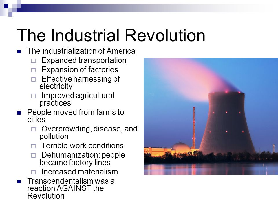 The Industrial Revolution The industrialization of America  Expanded transportation  Expansion of factories  Effective harnessing of electricity  Improved agricultural practices People moved from farms to cities  Overcrowding, disease, and pollution  Terrible work conditions  Dehumanization: people became factory lines  Increased materialism Transcendentalism was a reaction AGAINST the Revolution