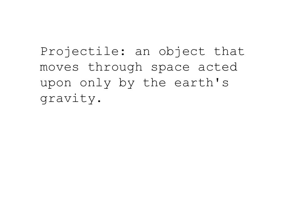 Projectile: an object that moves through space acted upon only by the earth s gravity.