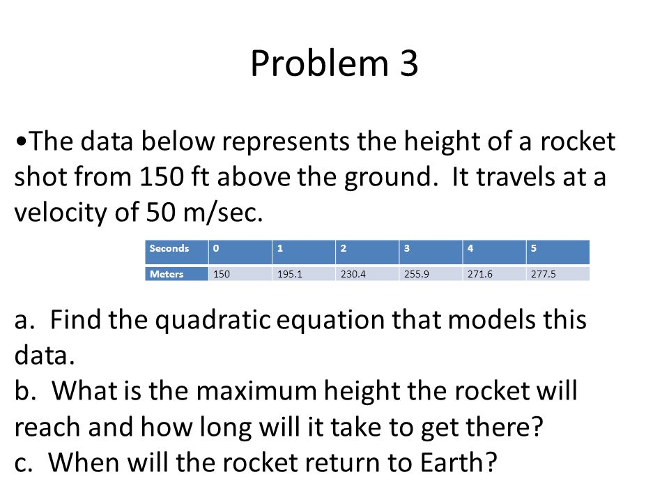 Problem 3 Seconds Meters The data below represents the height of a rocket shot from 150 ft above the ground.
